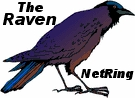 The Raven NetRing brings together websites wholly or partially about Ravens and other corvids such as crows, jays, or another. They may include just a mention of Ravens in a bird list. If you have a webpage about the birds Ravens, join today! If you have more than one one, you may add all of them.